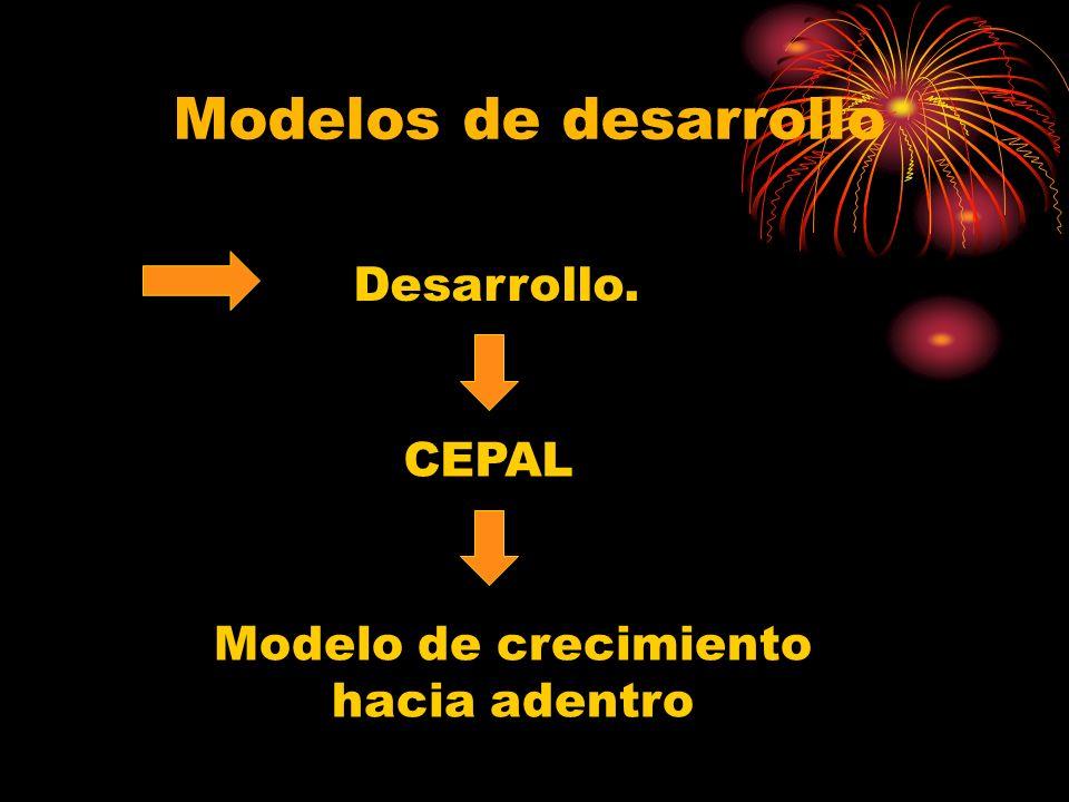 Modelos de desarrollo Desarrollo. CEPAL Modelo de crecimiento hacia adentro
