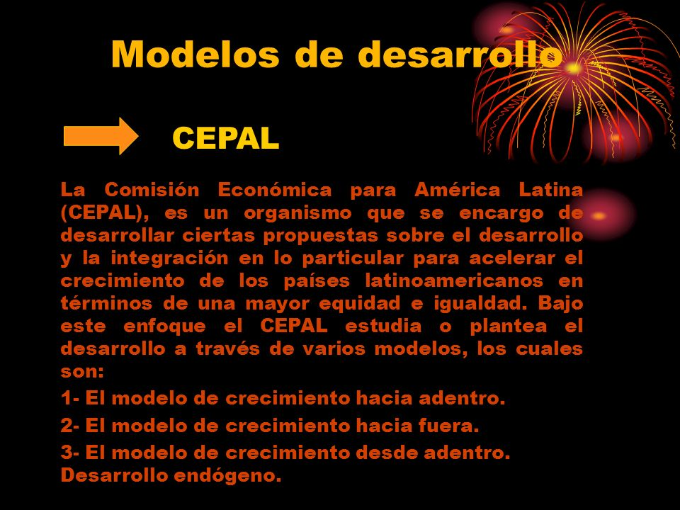 Modelos de desarrollo CEPAL La Comisión Económica para América Latina (CEPAL), es un organismo que se encargo de desarrollar ciertas propuestas sobre el desarrollo y la integración en lo particular para acelerar el crecimiento de los países latinoamericanos en términos de una mayor equidad e igualdad.