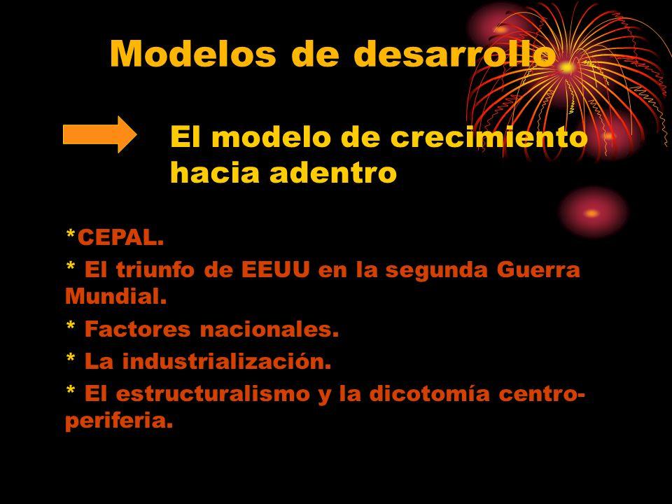 Modelos de desarrollo El modelo de crecimiento hacia adentro *CEPAL. * El triunfo de EEUU en la segunda Guerra Mundial. * Factores nacionales. * La in