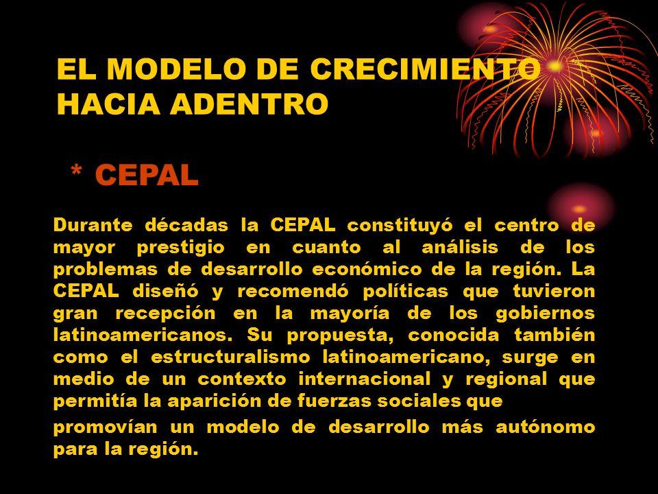 EL MODELO DE CRECIMIENTO HACIA ADENTRO Durante décadas la CEPAL constituyó el centro de mayor prestigio en cuanto al análisis de los problemas de desarrollo económico de la región.