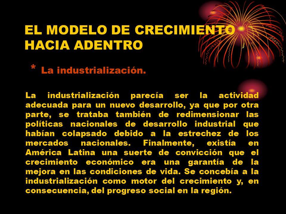 EL MODELO DE CRECIMIENTO HACIA ADENTRO * La industrialización. La industrialización parecía ser la actividad adecuada para un nuevo desarrollo, ya que