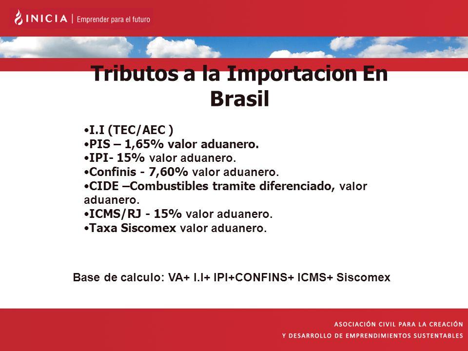 Tributos a la Importacion En Brasil I.I (TEC/AEC ) PIS – 1,65% valor aduanero. IPI- 15% valor aduanero. Confinis - 7,60% valor aduanero. CIDE –Combust