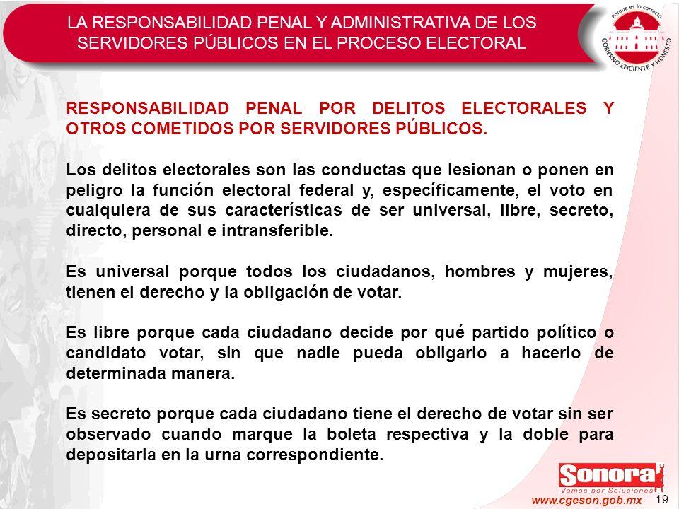 19 www.cgeson.gob.mx RESPONSABILIDAD PENAL POR DELITOS ELECTORALES Y OTROS COMETIDOS POR SERVIDORES PÚBLICOS. Los delitos electorales son las conducta