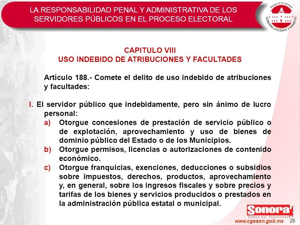 26 www.cgeson.gob.mx CAPITULO VIII USO INDEBIDO DE ATRIBUCIONES Y FACULTADES Artículo 188.- Comete el delito de uso indebido de atribuciones y faculta