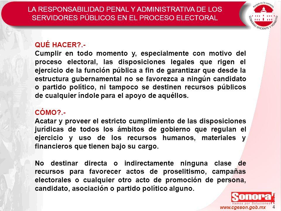 4 www.cgeson.gob.mx LA RESPONSABILIDAD PENAL Y ADMINISTRATIVA DE LOS SERVIDORES PÚBLICOS EN EL PROCESO ELECTORAL QUÉ HACER?.- Cumplir en todo momento