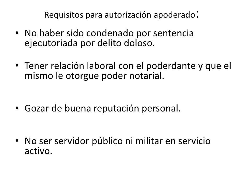 Requisitos para autorización apoderado : No haber sido condenado por sentencia ejecutoriada por delito doloso.
