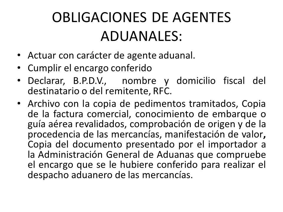 OBLIGACIONES DE AGENTES ADUANALES: Actuar con carácter de agente aduanal. Cumplir el encargo conferido Declarar, B.P.D.V., nombre y domicilio fiscal d
