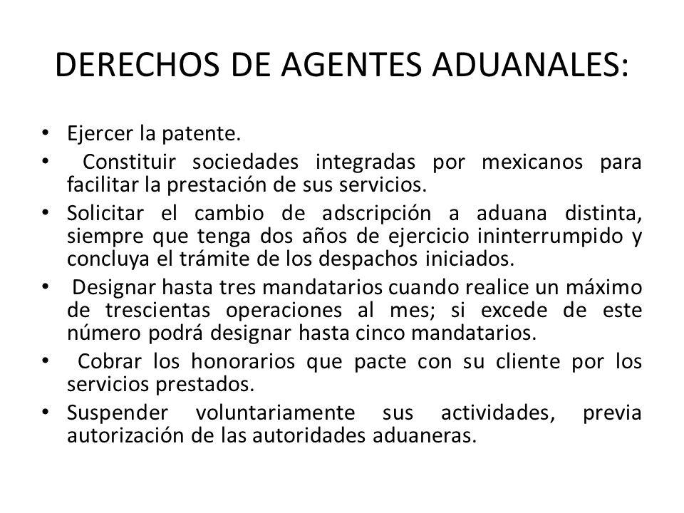 DERECHOS DE AGENTES ADUANALES: Ejercer la patente. Constituir sociedades integradas por mexicanos para facilitar la prestación de sus servicios. Solic