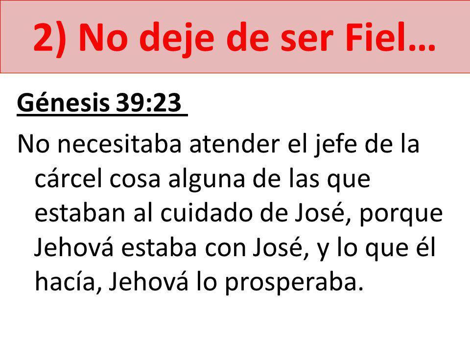 2) No deje de ser Fiel… Génesis 39:23 No necesitaba atender el jefe de la cárcel cosa alguna de las que estaban al cuidado de José, porque Jehová estaba con José, y lo que él hacía, Jehová lo prosperaba.