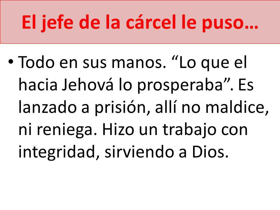 El jefe de la cárcel le puso… Todo en sus manos. Lo que el hacia Jehová lo prosperaba. Es lanzado a prisión, allí no maldice, ni reniega. Hizo un trab