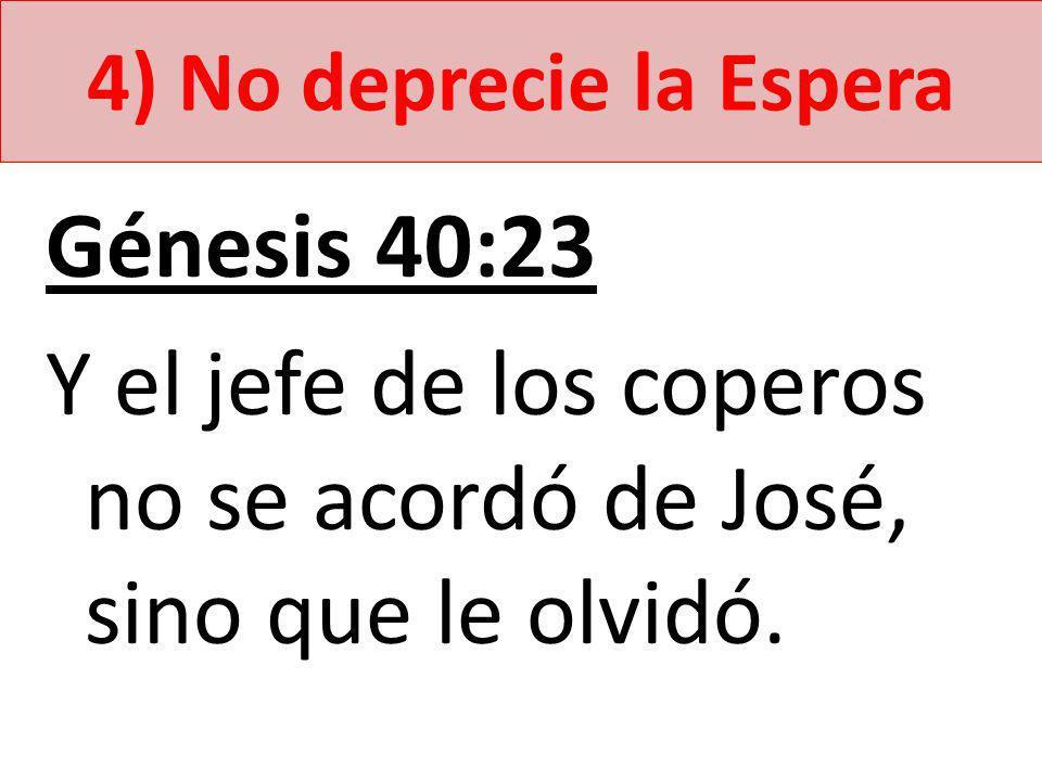 4) No deprecie la Espera Génesis 40:23 Y el jefe de los coperos no se acordó de José, sino que le olvidó.