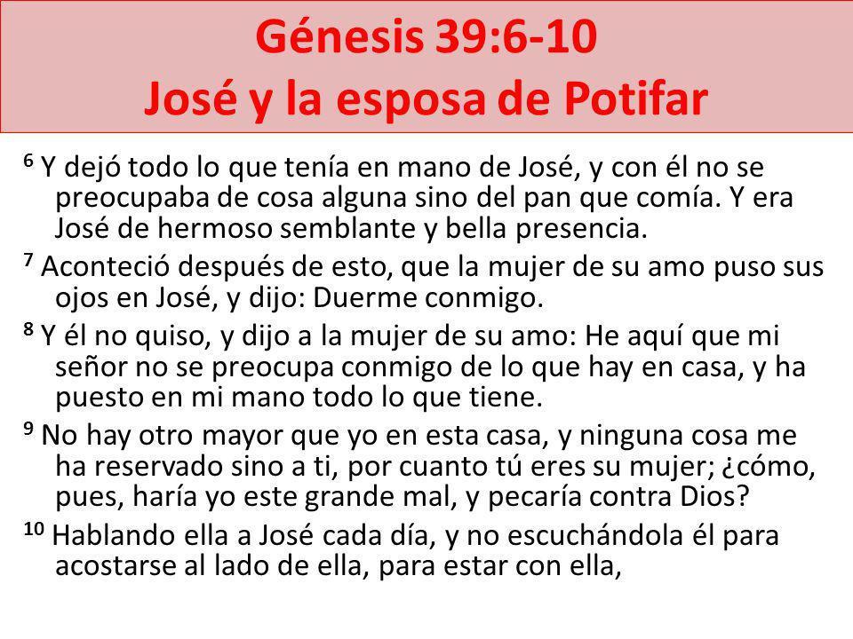 Génesis 39:6-10 José y la esposa de Potifar 6 Y dejó todo lo que tenía en mano de José, y con él no se preocupaba de cosa alguna sino del pan que comí