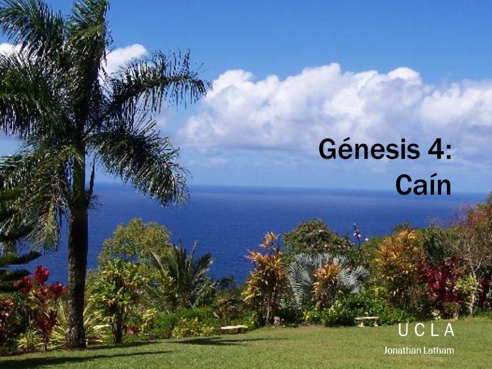 Génesis 4: Caín U C L A J onathan Latham