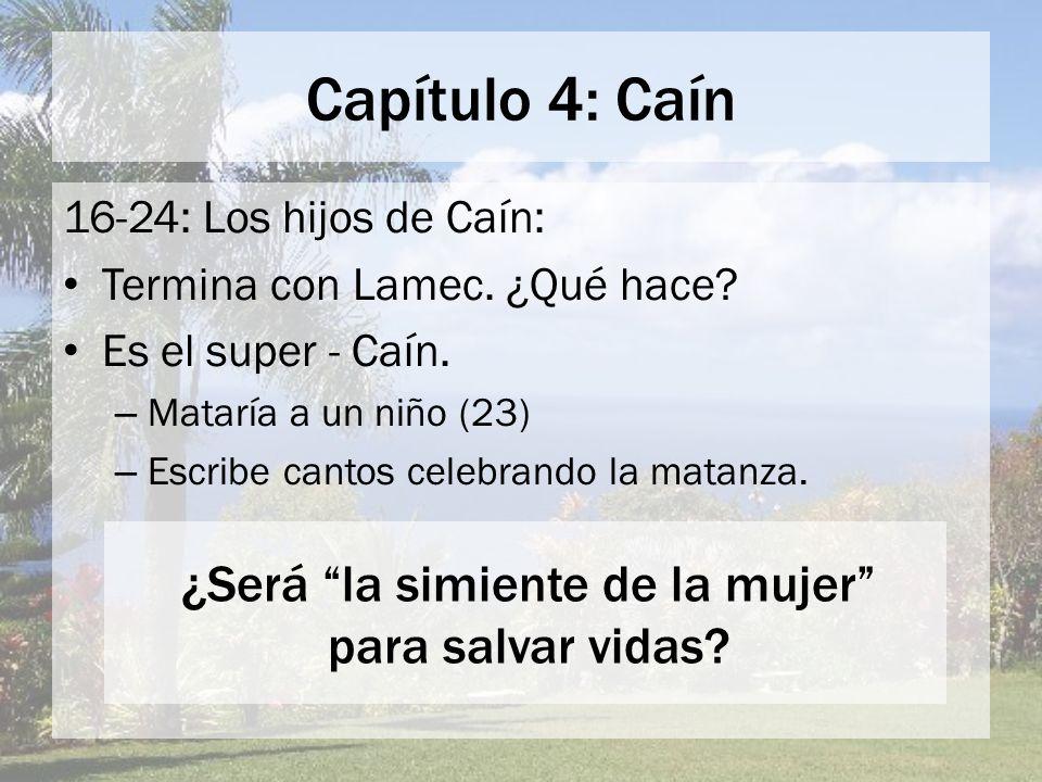 Capítulo 4: Caín 16-24: Los hijos de Caín: Termina con Lamec. ¿Qué hace? Es el super - Caín. – Mataría a un niño (23) – Escribe cantos celebrando la m