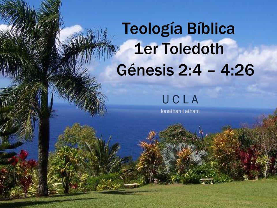 Teología Bíblica 1er Toledoth U C L A Jonathan Latham Génesis 2:4 – 4:26