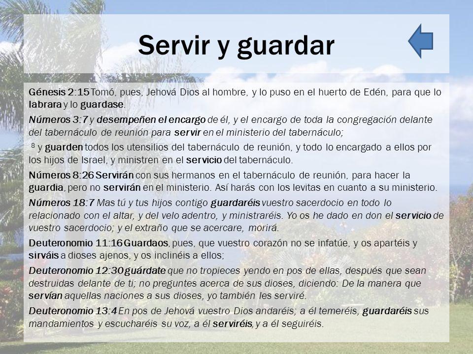 Servir y guardar Génesis 2:15 Tomó, pues, Jehová Dios al hombre, y lo puso en el huerto de Edén, para que lo labrara y lo guardase. Números 3:7 y dese
