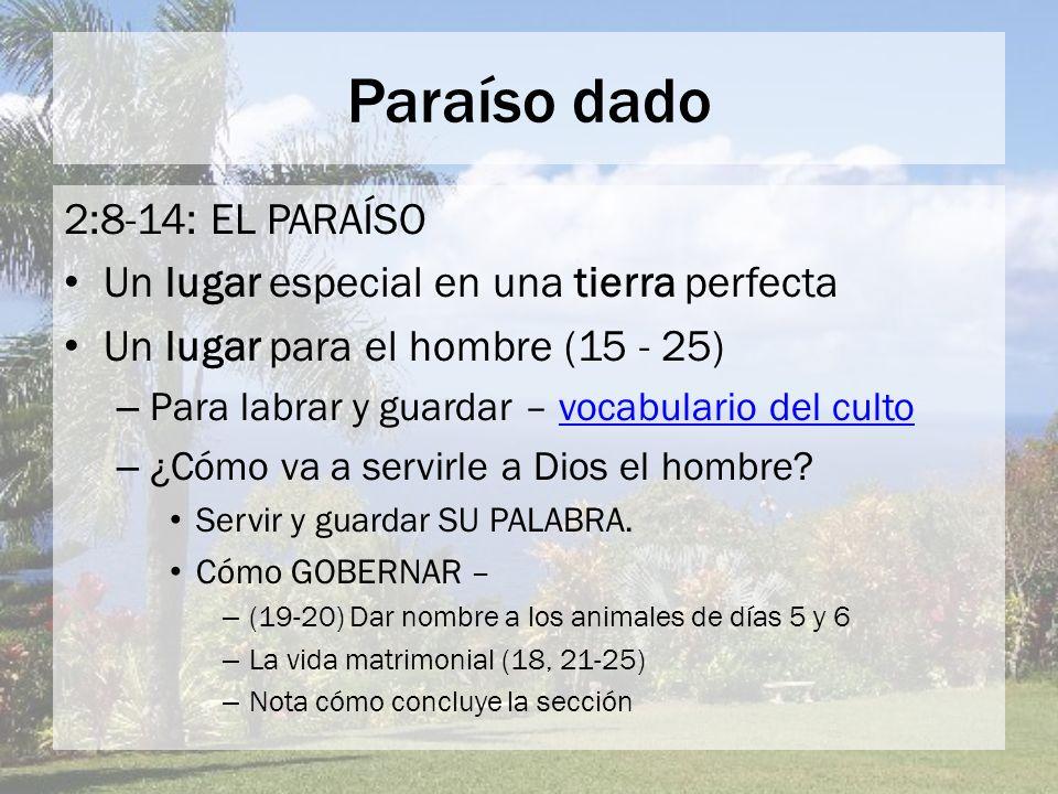 Paraíso dado 2:8-14: EL PARAÍSO Un lugar especial en una tierra perfecta Un lugar para el hombre (15 - 25) – Para labrar y guardar – vocabulario del c
