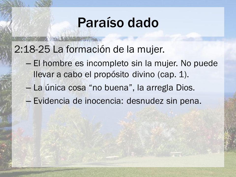 Paraíso dado 2:18-25 La formación de la mujer. – El hombre es incompleto sin la mujer. No puede llevar a cabo el propósito divino (cap. 1). – La única
