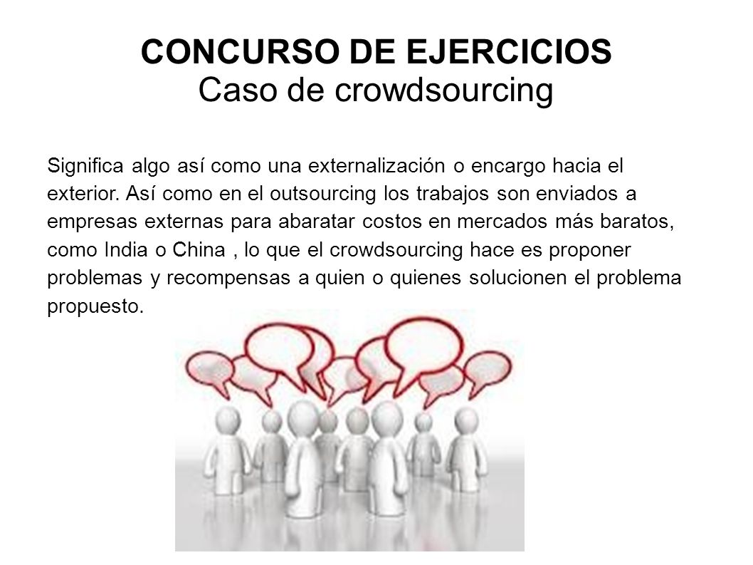 CONCURSO DE EJERCICIOS Caso de crowdsourcing Significa algo así como una externalización o encargo hacia el exterior. Así como en el outsourcing los t
