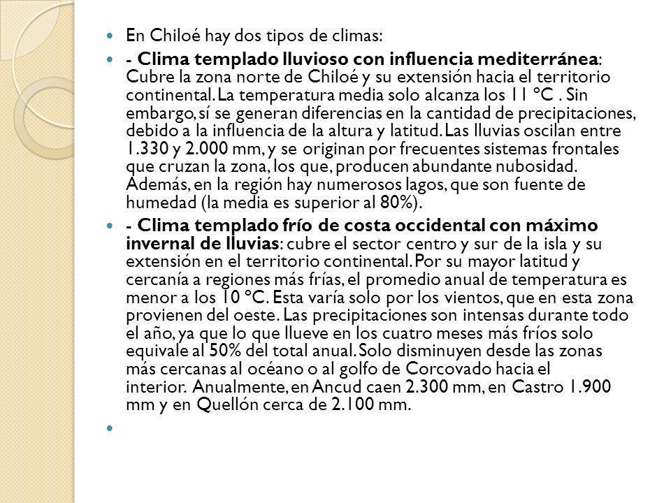 En Chiloé hay dos tipos de climas: - Clima templado lluvioso con influencia mediterránea: Cubre la zona norte de Chiloé y su extensión hacia el territ