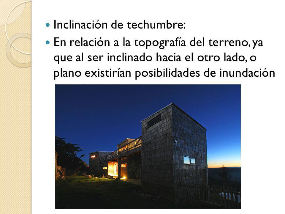Inclinación de techumbre: En relación a la topografía del terreno, ya que al ser inclinado hacia el otro lado, o plano existirían posibilidades de inu