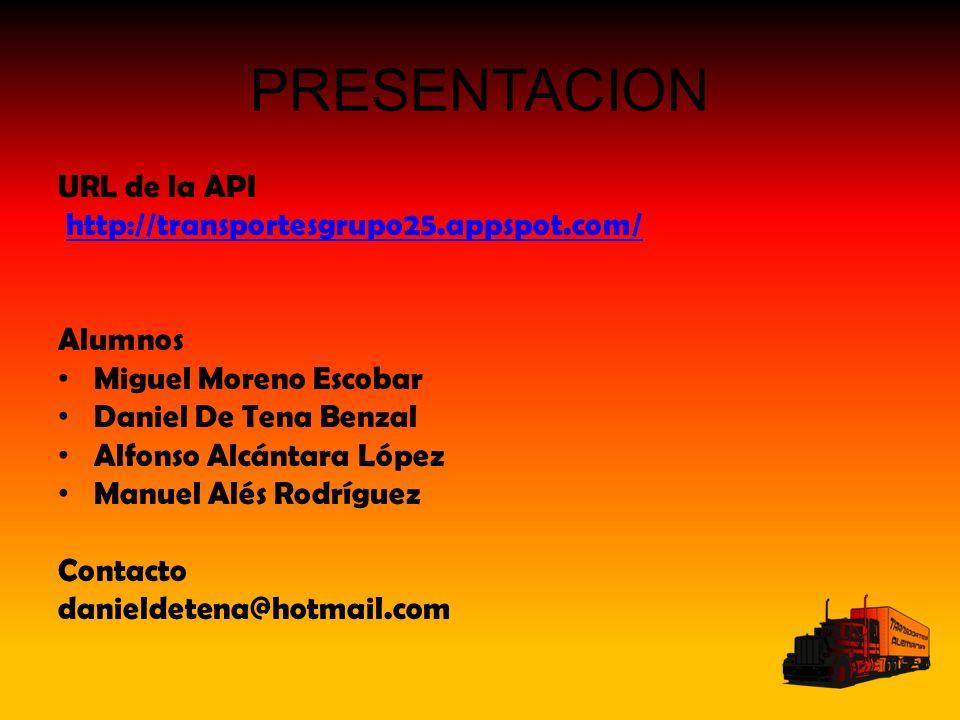 PRESENTACION URL de la API http://transportesgrupo25.appspot.com/ Alumnos Miguel Moreno Escobar Daniel De Tena Benzal Alfonso Alcántara López Manuel Alés Rodríguez Contacto danieldetena@hotmail.com