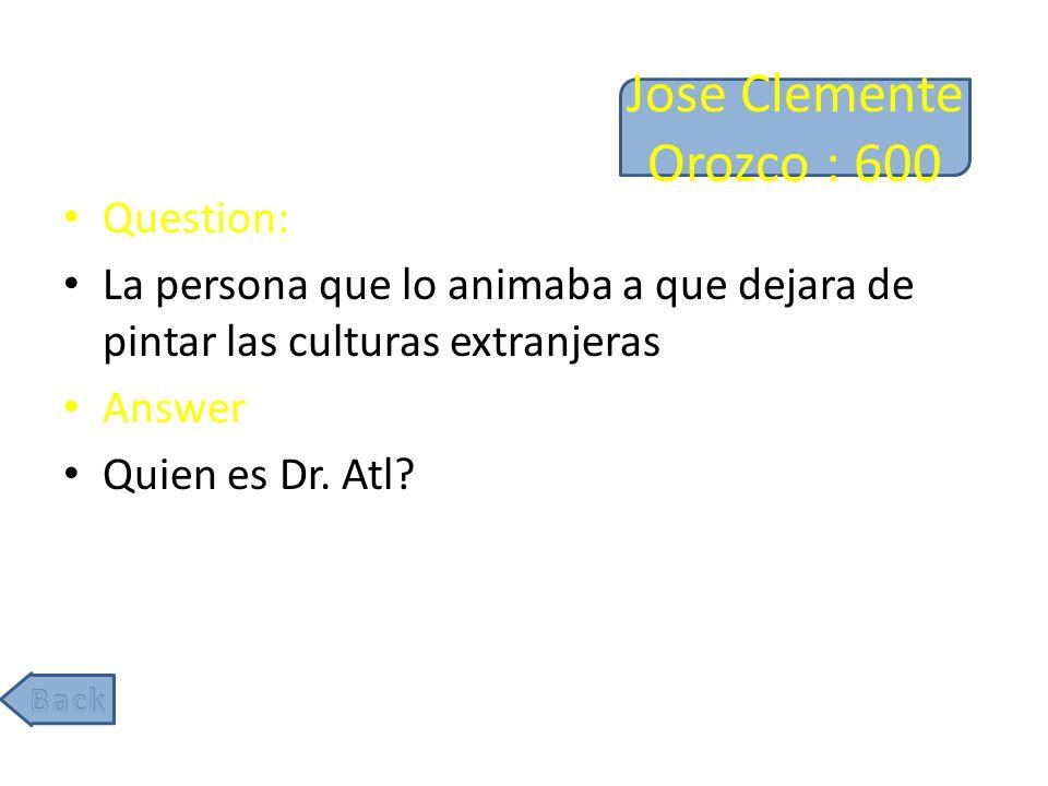 Jose Clemente Orozco : 600 Question: La persona que lo animaba a que dejara de pintar las culturas extranjeras Answer Quien es Dr.