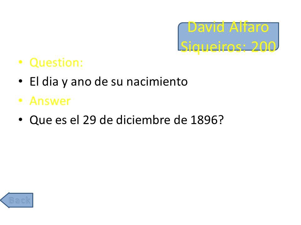 David Alfaro Siqueiros: 200 Question: El dia y ano de su nacimiento Answer Que es el 29 de diciembre de 1896
