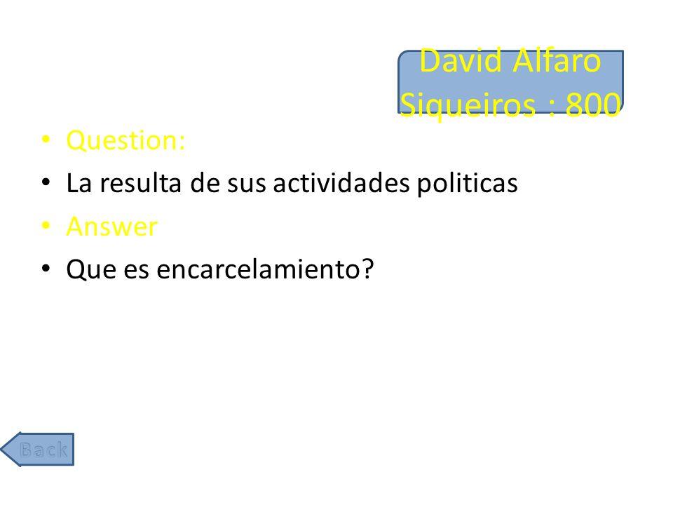 David Alfaro Siqueiros : 800 Question: La resulta de sus actividades politicas Answer Que es encarcelamiento?