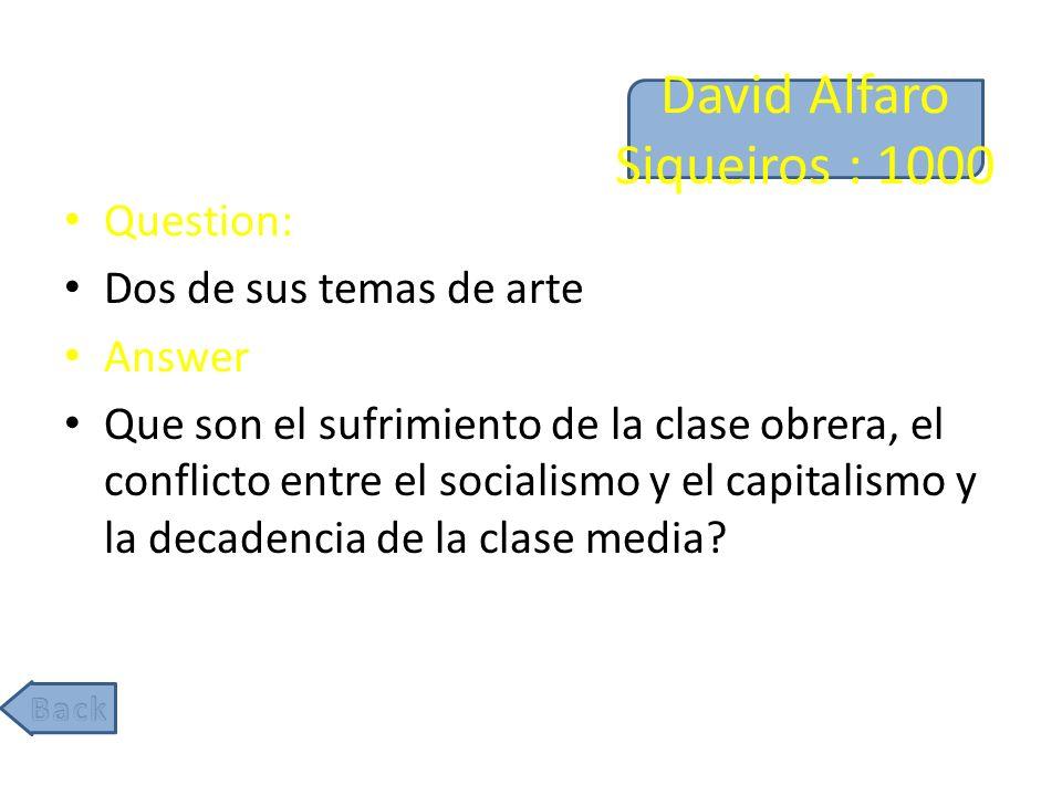 David Alfaro Siqueiros : 1000 Question: Dos de sus temas de arte Answer Que son el sufrimiento de la clase obrera, el conflicto entre el socialismo y el capitalismo y la decadencia de la clase media