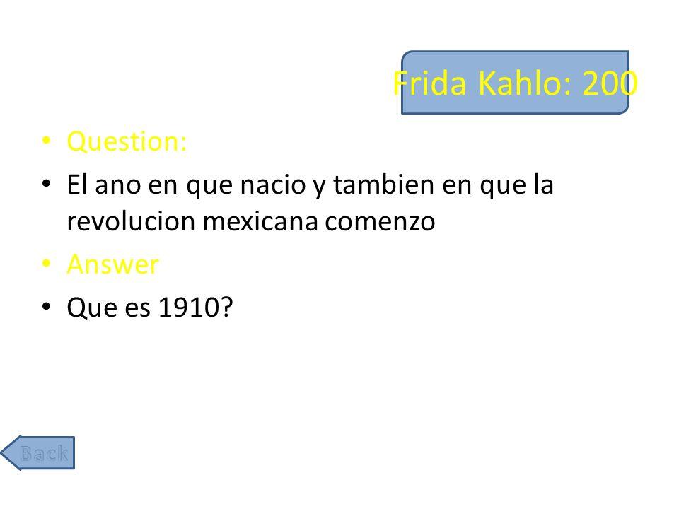 Frida Kahlo: 200 Question: El ano en que nacio y tambien en que la revolucion mexicana comenzo Answer Que es 1910?
