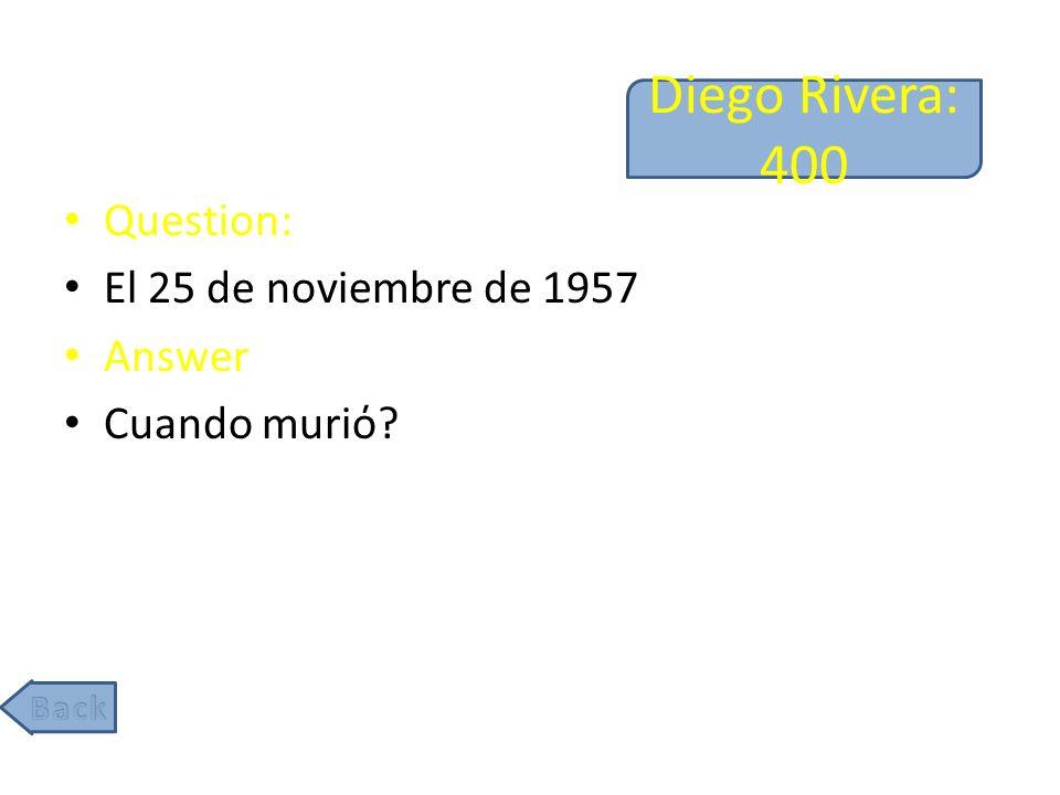 Diego Rivera: 400 Question: El 25 de noviembre de 1957 Answer Cuando muri