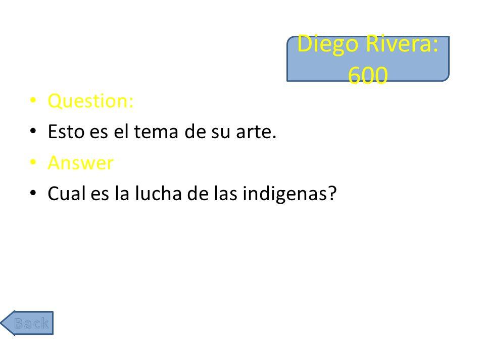 Diego Rivera: 600 Question: Esto es el tema de su arte. Answer Cual es la lucha de las indigenas