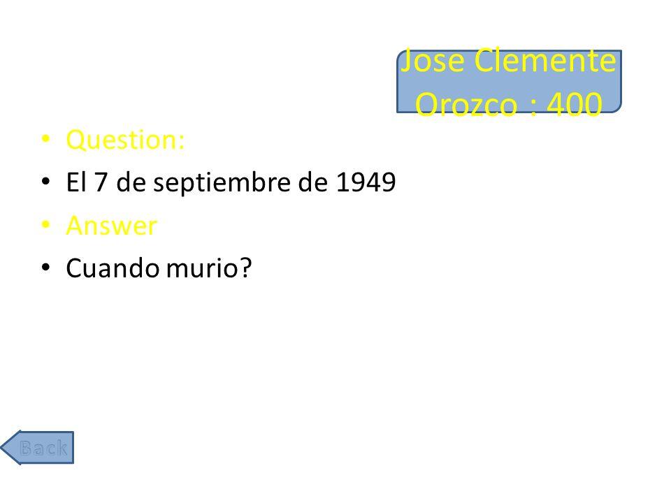 Jose Clemente Orozco : 400 Question: El 7 de septiembre de 1949 Answer Cuando murio?
