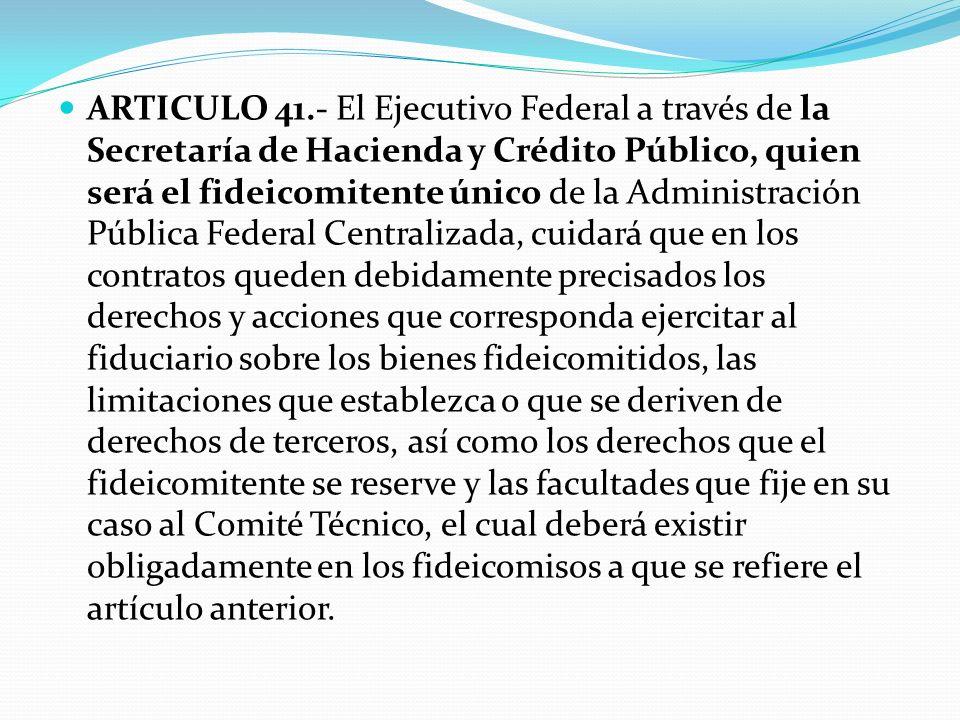 ARTICULO 41.- El Ejecutivo Federal a través de la Secretaría de Hacienda y Crédito Público, quien será el fideicomitente único de la Administración Pú