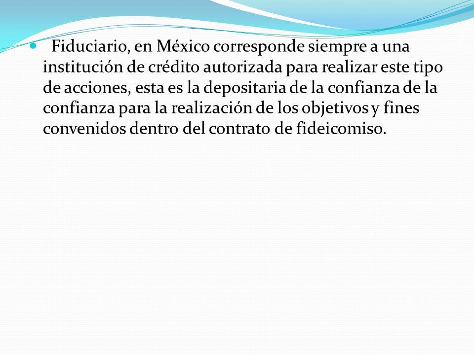 Fiduciario, en México corresponde siempre a una institución de crédito autorizada para realizar este tipo de acciones, esta es la depositaria de la co