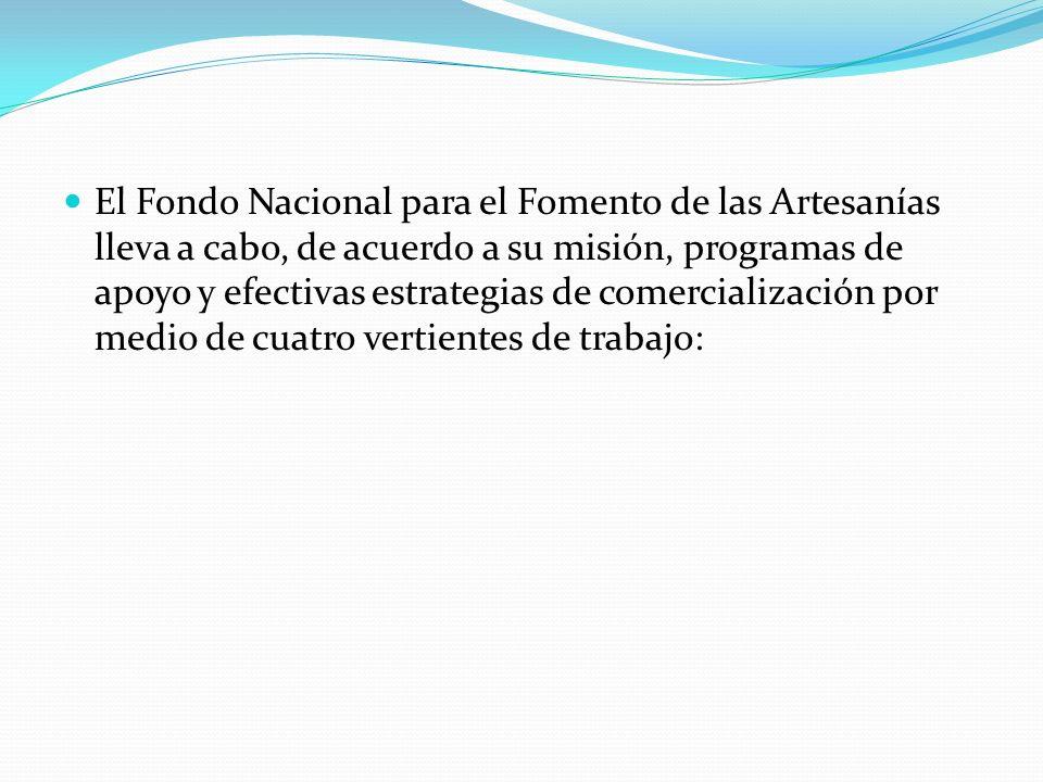 El Fondo Nacional para el Fomento de las Artesanías lleva a cabo, de acuerdo a su misión, programas de apoyo y efectivas estrategias de comercializaci