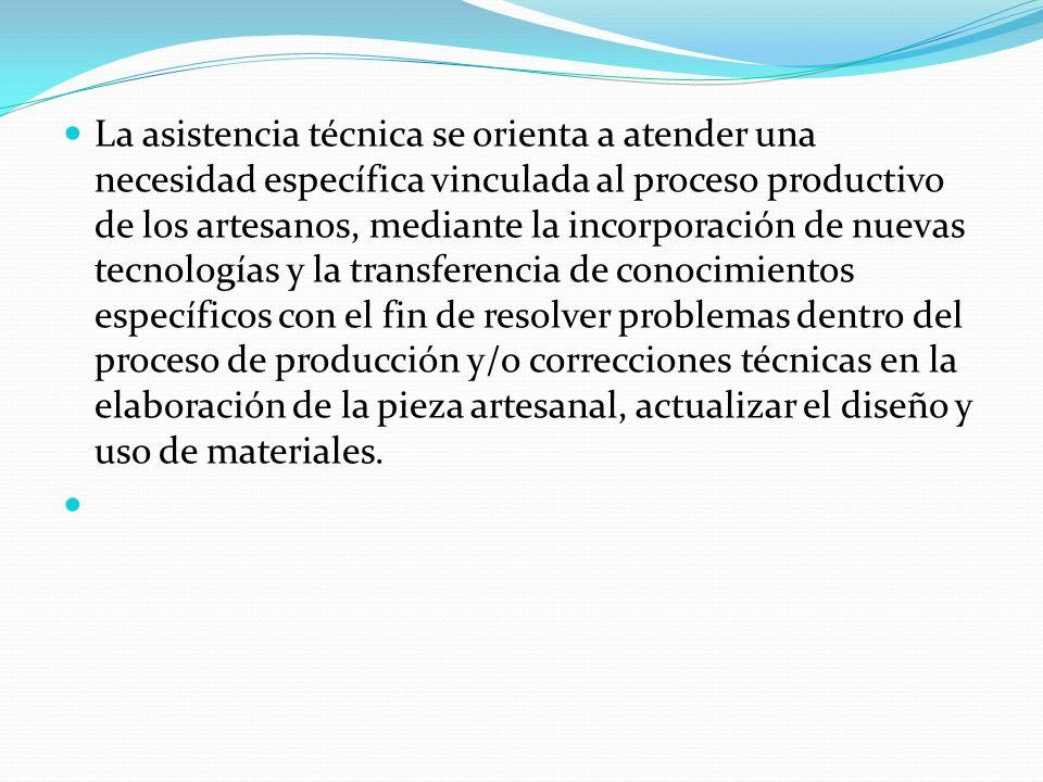 La asistencia técnica se orienta a atender una necesidad específica vinculada al proceso productivo de los artesanos, mediante la incorporación de nue