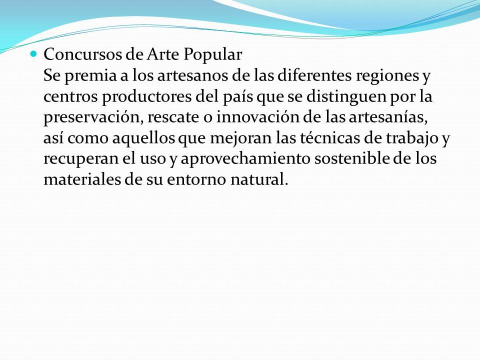 Concursos de Arte Popular Se premia a los artesanos de las diferentes regiones y centros productores del país que se distinguen por la preservación, r