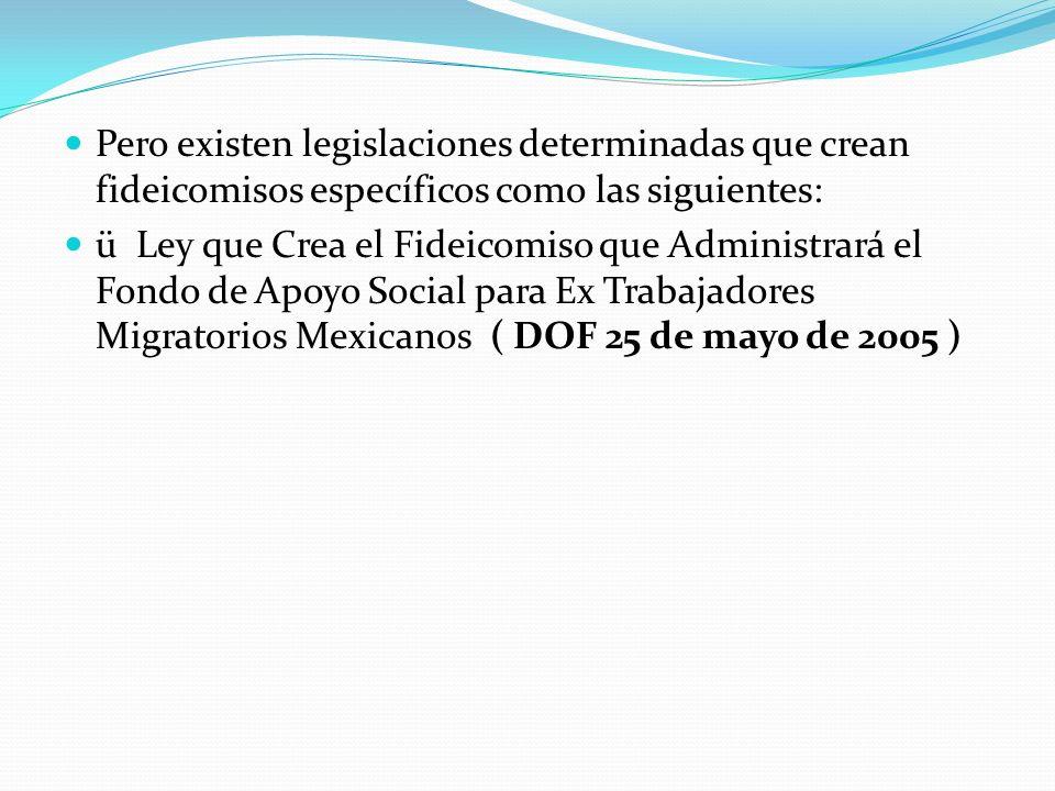Pero existen legislaciones determinadas que crean fideicomisos específicos como las siguientes: ü Ley que Crea el Fideicomiso que Administrará el Fondo de Apoyo Social para Ex Trabajadores Migratorios Mexicanos ( DOF 25 de mayo de 2005 )