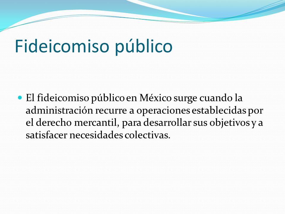 Fideicomiso público El fideicomiso público en México surge cuando la administración recurre a operaciones establecidas por el derecho mercantil, para desarrollar sus objetivos y a satisfacer necesidades colectivas.