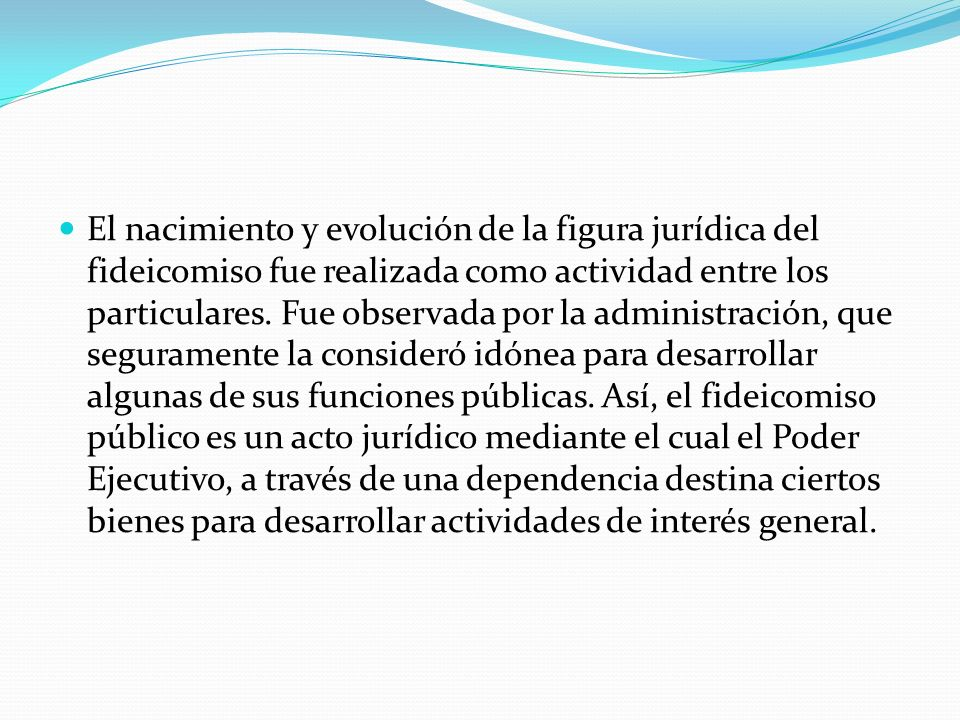 El nacimiento y evolución de la figura jurídica del fideicomiso fue realizada como actividad entre los particulares. Fue observada por la administraci