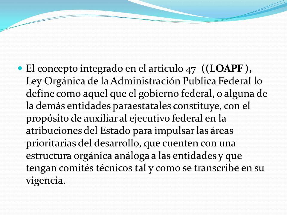 El concepto integrado en el articulo 47 ((LOAPF ), Ley Orgánica de la Administración Publica Federal lo define como aquel que el gobierno federal, o a
