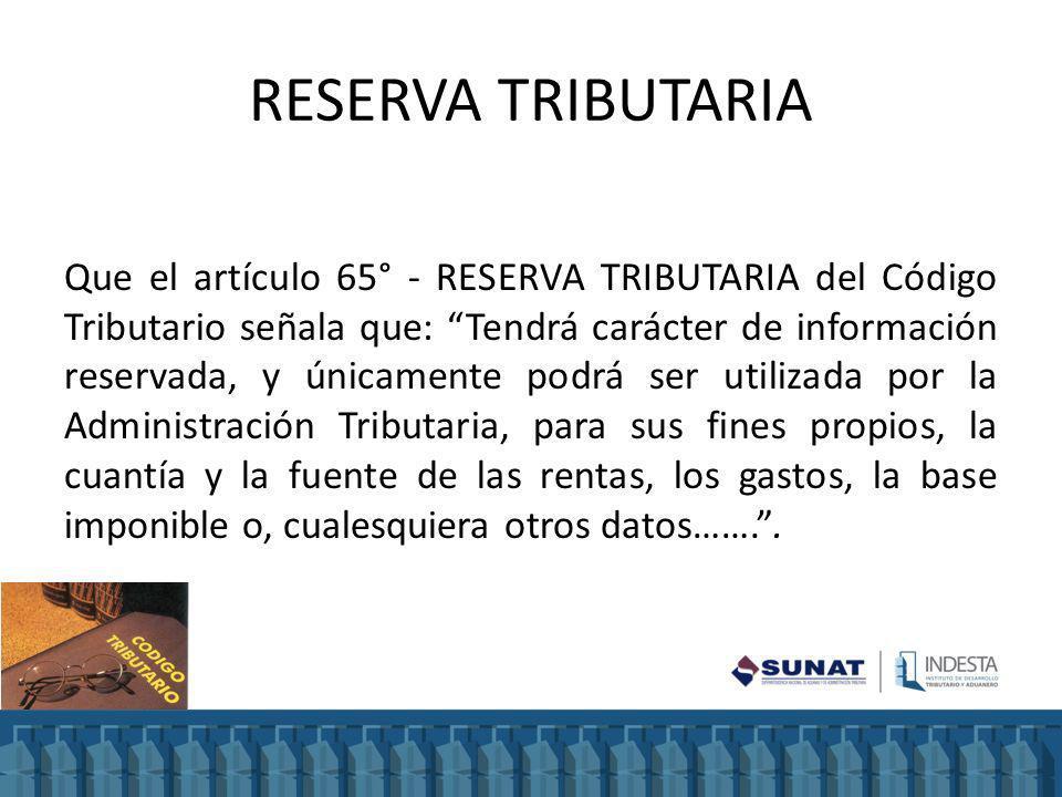 RESERVA TRIBUTARIA Que el artículo 65° - RESERVA TRIBUTARIA del Código Tributario señala que: Tendrá carácter de información reservada, y únicamente p