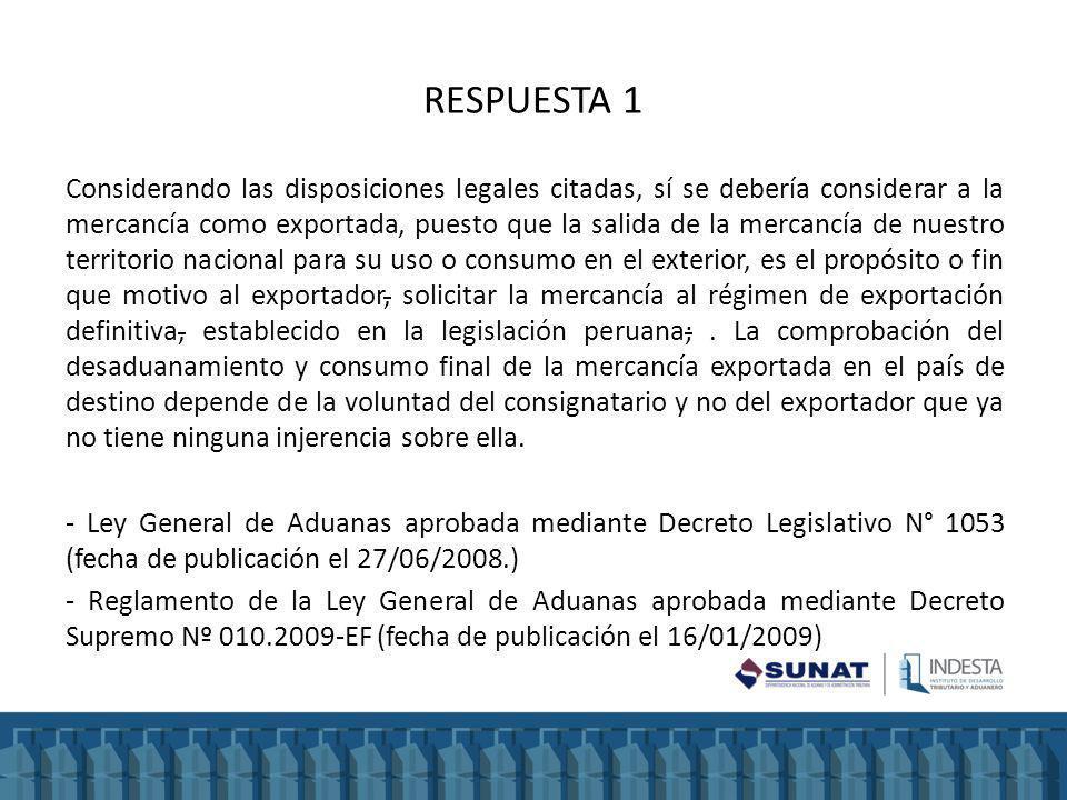 RESPUESTA 1 Considerando las disposiciones legales citadas, sí se debería considerar a la mercancía como exportada, puesto que la salida de la mercanc