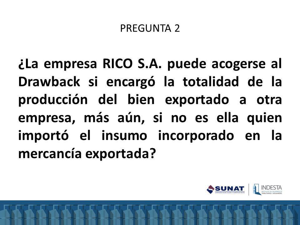PREGUNTA 2 ¿La empresa RICO S.A. puede acogerse al Drawback si encargó la totalidad de la producción del bien exportado a otra empresa, más aún, si no