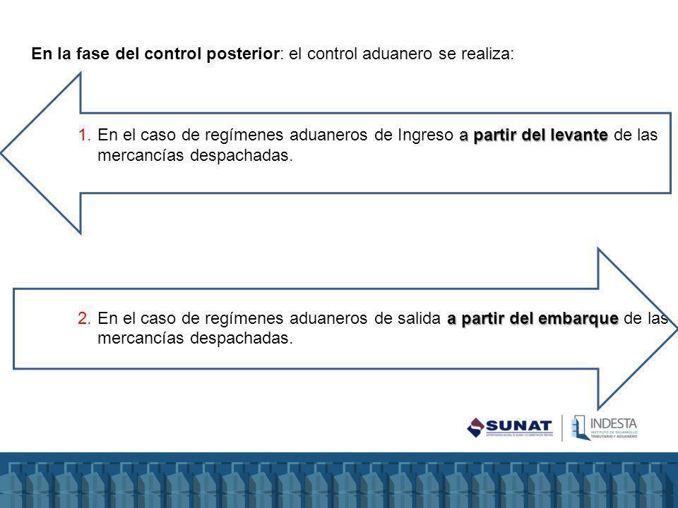 En la fase del control posterior: el control aduanero se realiza: a partir del levante 1.En el caso de regímenes aduaneros de Ingreso a partir del levante de las mercancías despachadas.