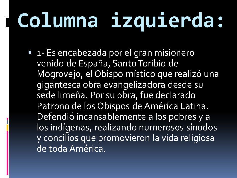 Columna izquierda: 1- Es encabezada por el gran misionero venido de España, Santo Toribio de Mogrovejo, el Obispo místico que realizó una gigantesca o