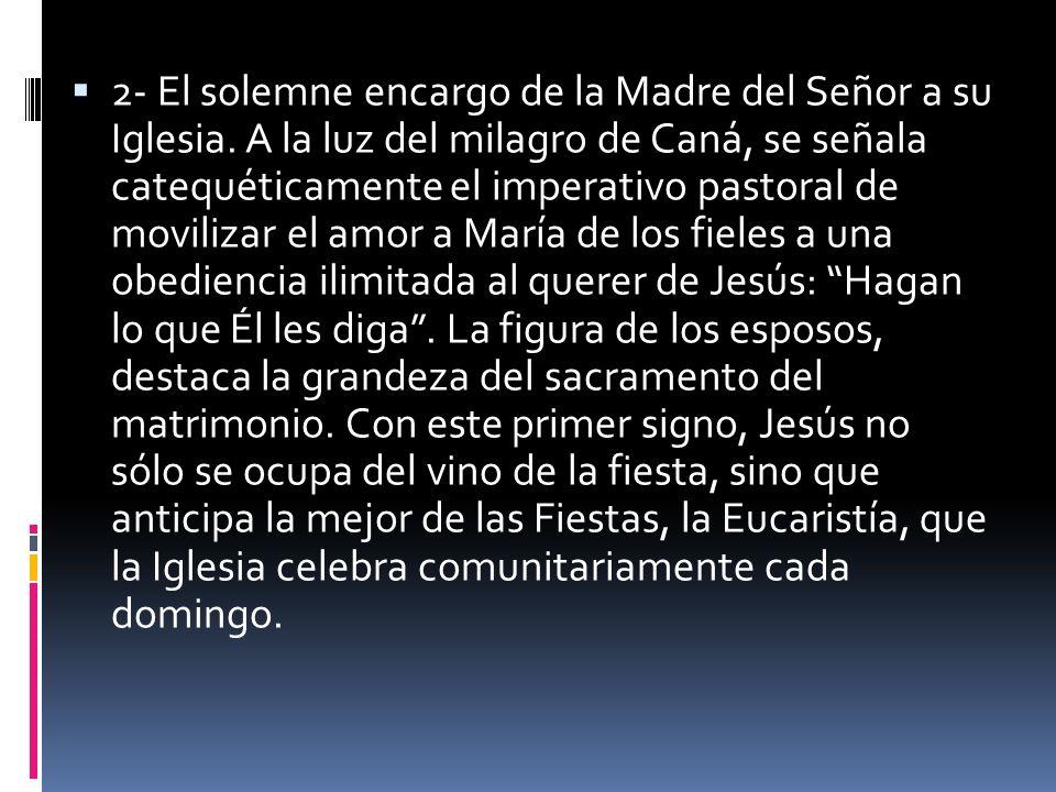 2- El solemne encargo de la Madre del Señor a su Iglesia. A la luz del milagro de Caná, se señala catequéticamente el imperativo pastoral de movilizar
