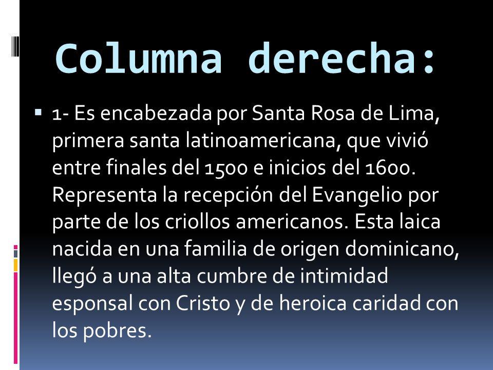 Columna derecha: 1- Es encabezada por Santa Rosa de Lima, primera santa latinoamericana, que vivió entre finales del 1500 e inicios del 1600. Represen